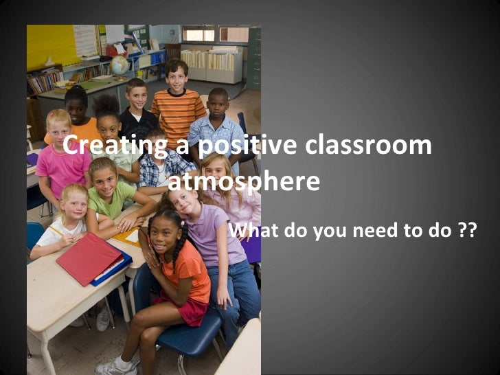 Creating a positive classroom        atmosphere            What do you need to do ??