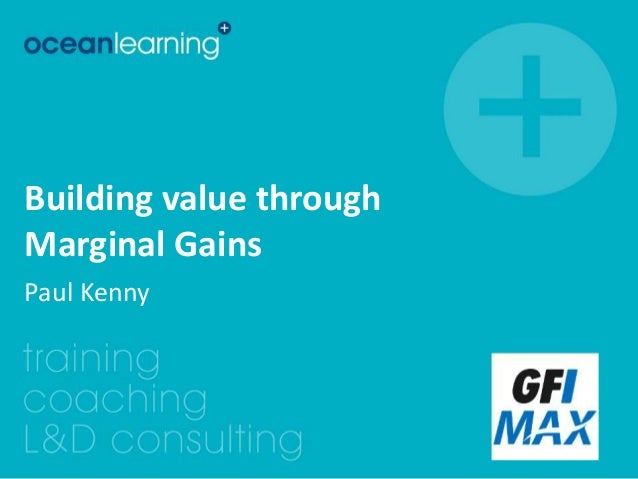 Building value through  Marginal Gains  Paul Kenny