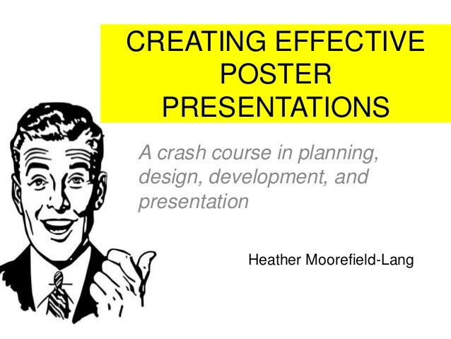 CREATING EFFECTIVE POSTER PRESENTATIONS A crash course in planning, design, development, and presentation Heather Moorefie...