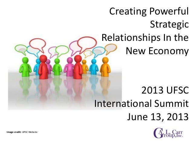 Creating Powerful Strategic Relationships In the New Economy 2013 UFSC International Summit June 13, 2013 Image credit: UP...