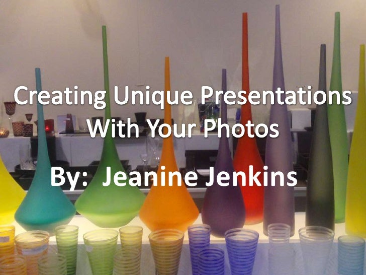 Creating Unique Presentations<br />With Your Photos<br />By:  Jeanine Jenkins<br />