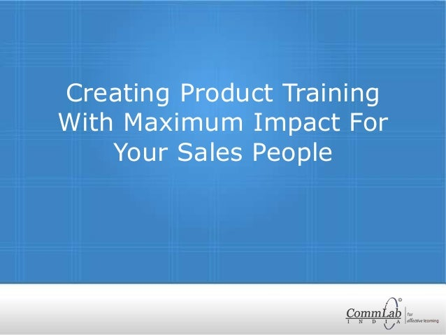 Creating Product Training With Maximum Impact For Your Sales People