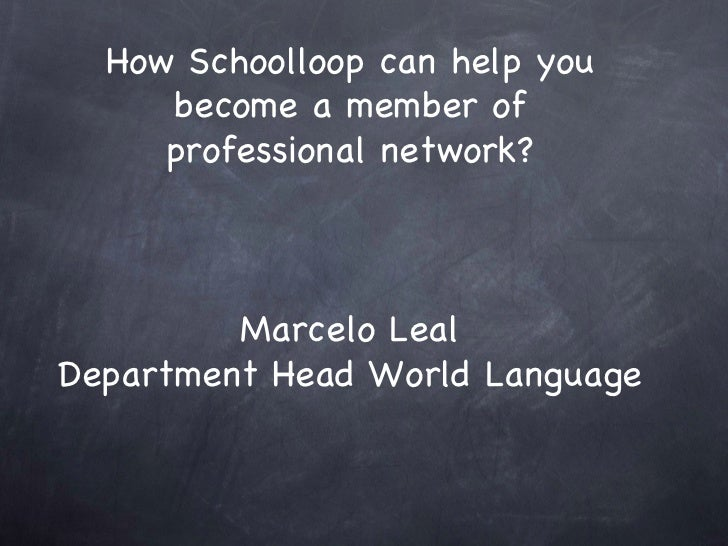 How Schoolloop can help you become a member of professional network? Marcelo Leal Department Head World Language