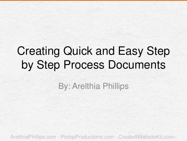 Creating Quick and Easy Step by Step Process Documents By: Arelthia Phillips ArelthiaPhillips.com - PintopProductions.com ...
