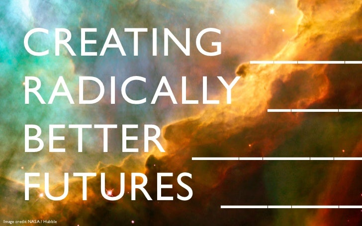 CREATING _____          RADICALLY ____          BETTER ________          FUTURES ______Image credit: NASA / Hubble