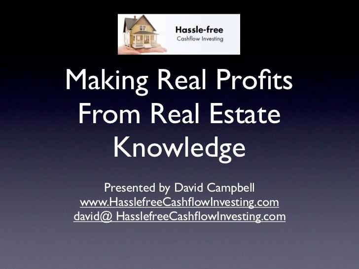 Making Real Profits From Real Estate    Knowledge     Presented by David Campbell www.HasslefreeCashflowInvesting.comdavid@ ...