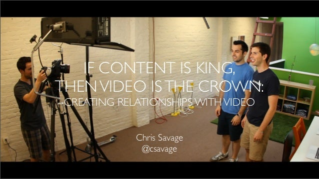 IF CONTENT IS KING,THEN VIDEO IS THE CROWN: CREATING RELATIONSHIPS WITH VIDEO             Chris Savage              @csavage