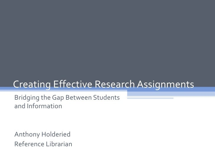 Creating Effective Research AssignmentsBridging the Gap Between Studentsand InformationAnthony HolderiedReference Librarian