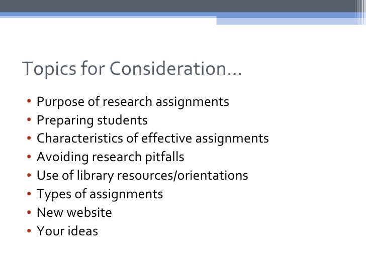 Topics for Consideration…•   Purpose of research assignments•   Preparing students•   Characteristics of effective assignm...