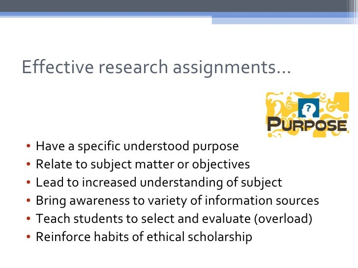Effective research assignments…•   Have a specific understood purpose•   Relate to subject matter or objectives•   Lead to...