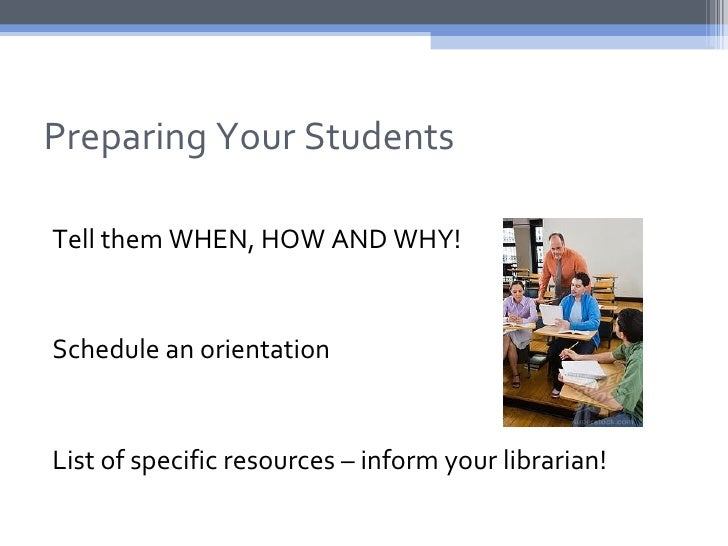 Preparing Your StudentsTell them WHEN, HOW AND WHY!Schedule an orientationList of specific resources – inform your librari...