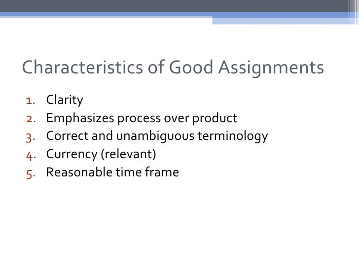 Characteristics of Good Assignments1.   Clarity2.   Emphasizes process over product3.   Correct and unambiguous terminolog...