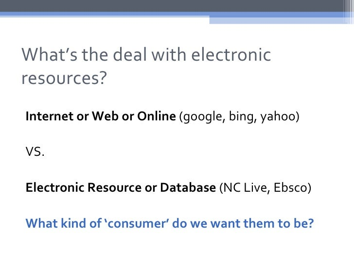 What's the deal with electronicresources?Internet or Web or Online (google, bing, yahoo)VS.Electronic Resource or Database...