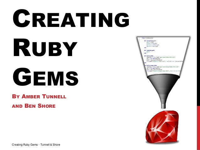 CREATING RUBY GEMS BY AMBER TUNNELL AND BEN SHORE Creating Ruby Gems - Tunnell & Shore