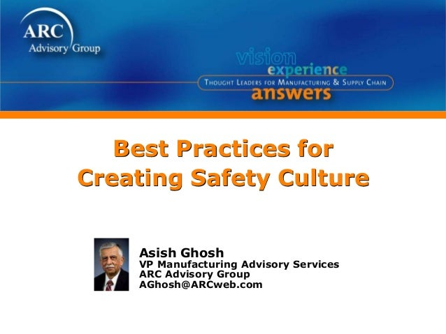 Best Practices for Creating Safety Culture Asish Ghosh VP Manufacturing Advisory Services ARC Advisory Group AGhosh@ARCweb...
