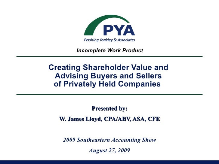 Creating Shareholder Value and  Advising Buyers and Sellers  of Privately Held Companies  Presented by: W. James Lloyd, CP...