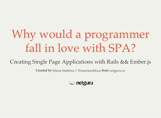Why would a programmer fall in love with SPA? Creating Single Page Applications with Rails && Ember.js Created by / fromMa...