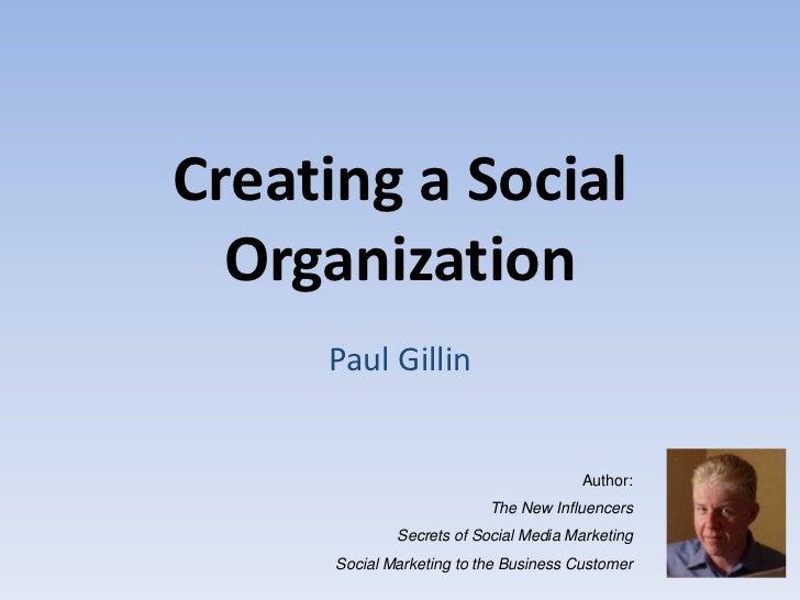 Creating a Social  Organization     Paul Gillin                                        Author:                           T...
