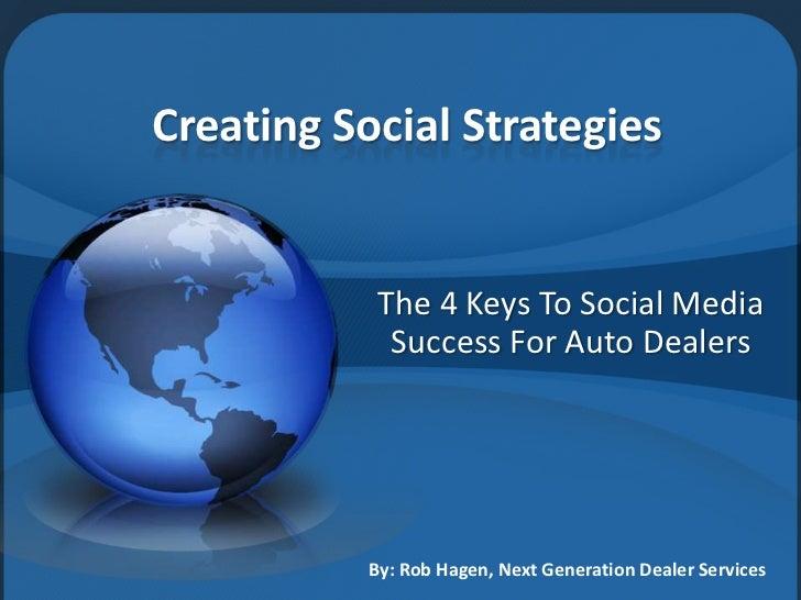 Creating Social Strategies<br />The 4 Keys To Social Media Success For Auto Dealers<br />By: Rob Hagen, Next Generation De...