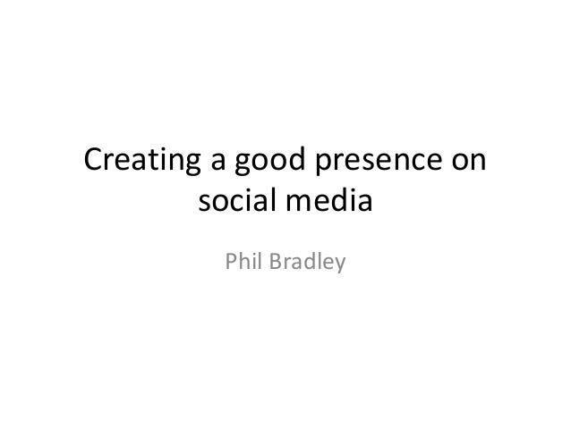 Creating a good presence on  social media  Phil Bradley