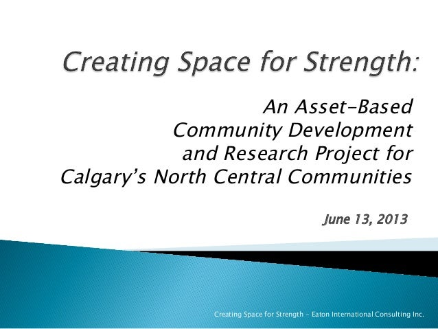 June 13, 2013Creating Space for Strength - Eaton International Consulting Inc.An Asset-BasedCommunity Developmentand Resea...