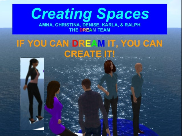 Creating Spaces    AMNA, CHRISTINA, DENISE, KARLA, & RALPH               THE DREAM TEAMIF YOU CAN DREAM IT, YOU CAN       ...