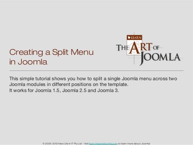 Creating a Split Menuin JoomlaThis simple tutorial shows you how to split a single Joomla menu across twoJoomla modules in...