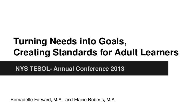 Turning Needs into Goals, Creating Standards for Adult Learners NYS TESOL- Annual Conference 2013  Bernadette Forward, M.A...