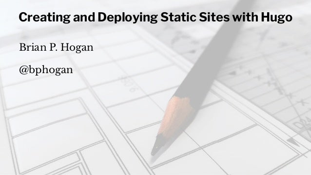 Creating and Deploying Static Sites with Hugo Brian P. Hogan @bphogan