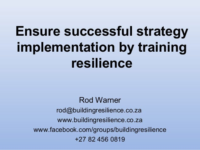 Ensure successful strategy implementation by training resilience Rod Warner rod@buildingresilience.co.za www.buildingresil...