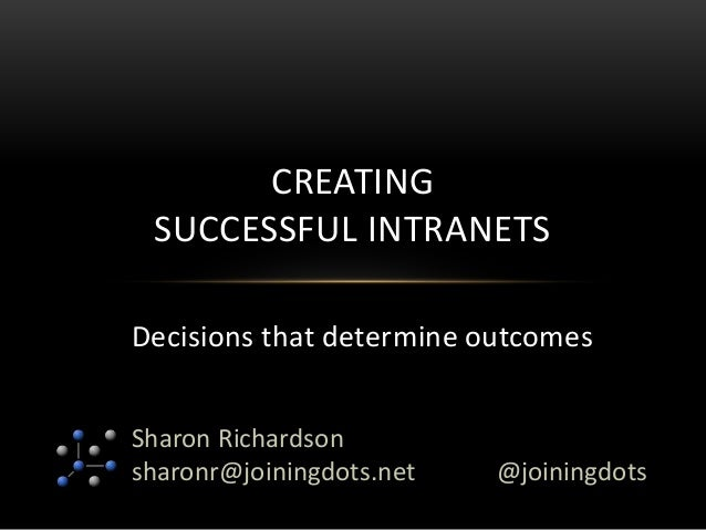 Sharon Richardson sharonr@joiningdots.net CREATING SUCCESSFUL INTRANETS @joiningdots Decisions that determine outcomes