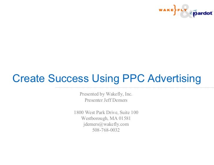 Create Success Using PPC Advertising             Presented by Wakefly, Inc.               Presenter Jeff Demers           ...