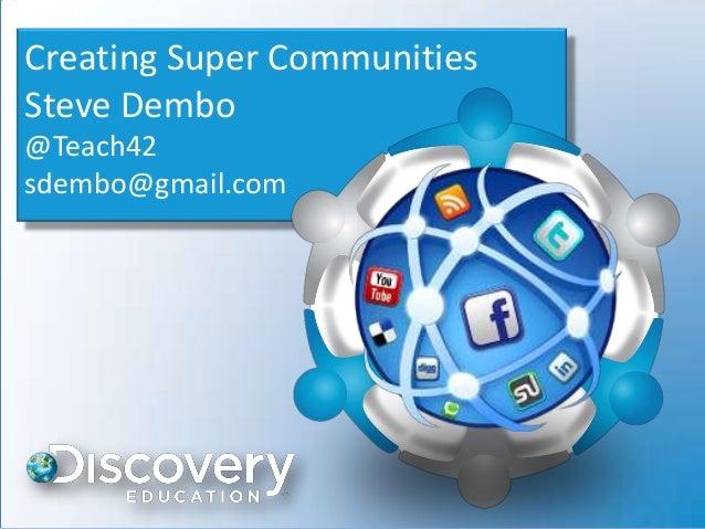 Creating Super CommunitiesSteve Dembo@Teach42sdembo@gmail.com