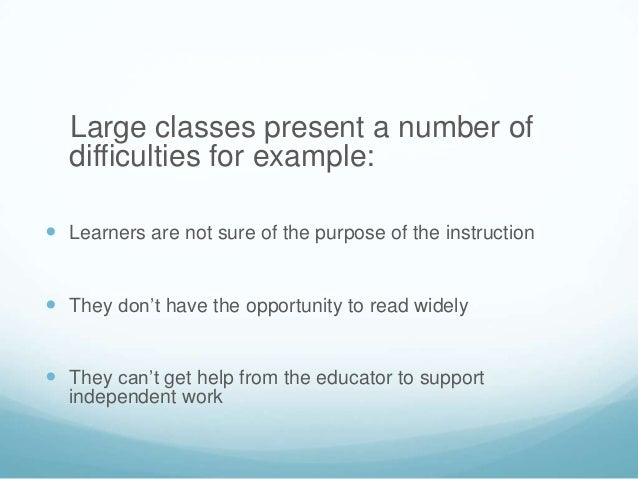 Large classes present a number of  difficulties for example: Learners are not sure of the purpose of the instruction The...