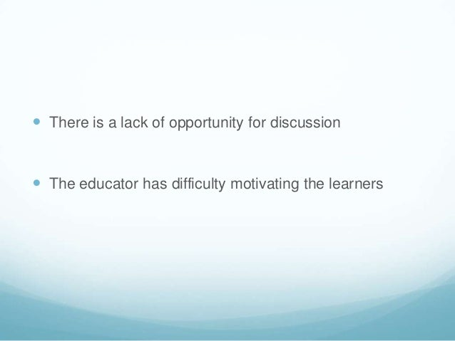  There is a lack of opportunity for discussion The educator has difficulty motivating the learners