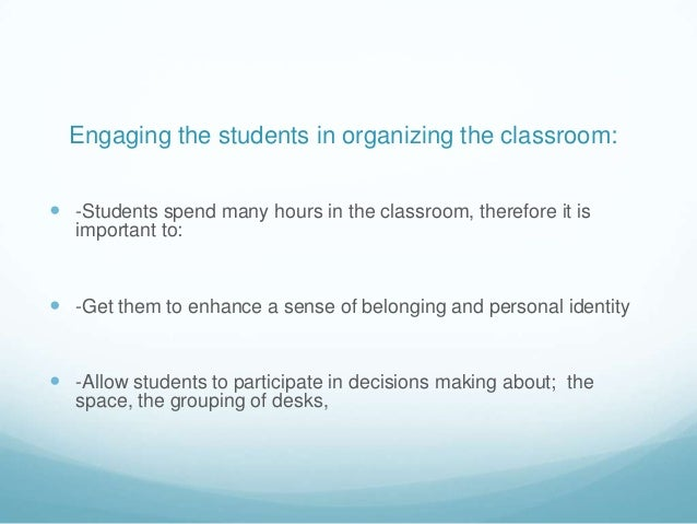 Engaging the students in organizing the classroom: -Students spend many hours in the classroom, therefore it is   importa...