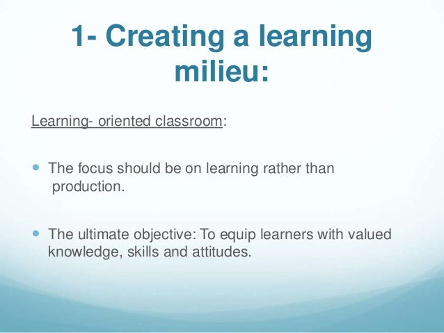 1- Creating a learning             milieu:Learning- oriented classroom: The focus should be on learning rather than   pro...