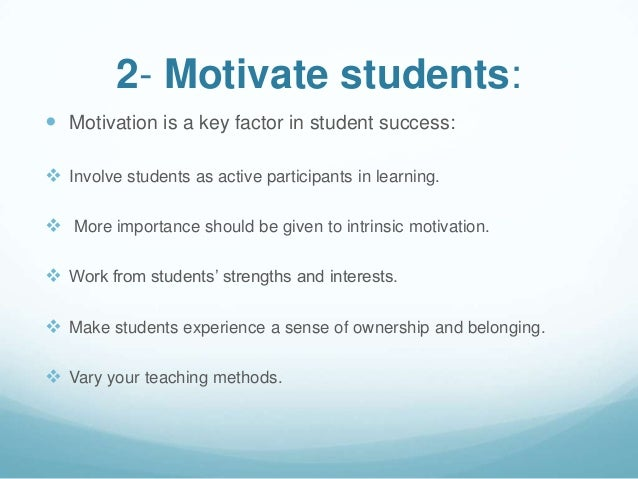 2- Motivate students: Motivation is a key factor in student success: Involve students as active participants in learning...
