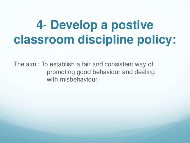 4- Develop a postiveclassroom discipline policy:The aim : To establish a fair and consistent way of            promoting g...