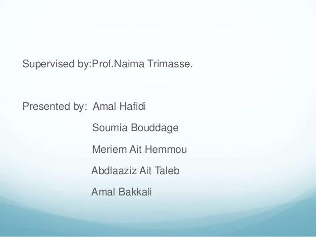 Supervised by:Prof.Naima Trimasse.Presented by: Amal Hafidi              Soumia Bouddage              Meriem Ait Hemmou   ...