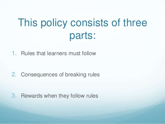 This policy consists of three              parts:1. Rules that learners must follow2. Consequences of breaking rules3. Rew...