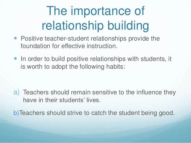 The importance of          relationship building Positive teacher-student relationships provide the  foundation for effec...