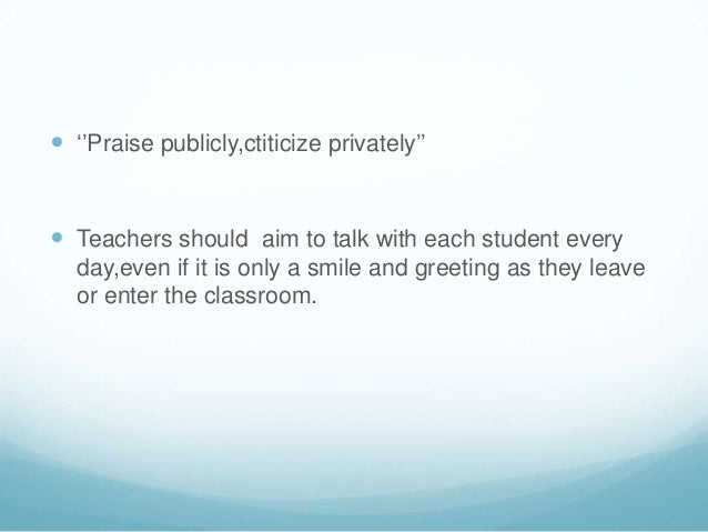  ''Praise publicly,ctiticize privately'' Teachers should aim to talk with each student every  day,even if it is only a s...