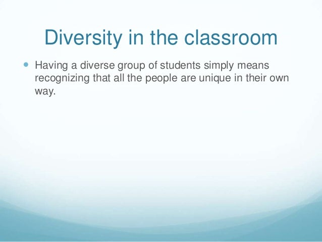 Diversity in the classroom Having a diverse group of students simply means  recognizing that all the people are unique in...