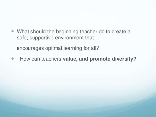  What should the beginning teacher do to create a  safe, supportive environment that  encourages optimal learning for all...