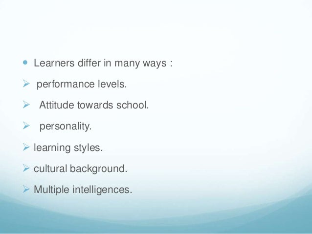  Learners differ in many ways : performance levels. Attitude towards school. personality. learning styles. cultural ...