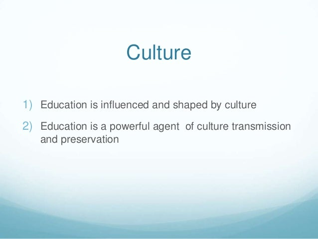 Culture1) Education is influenced and shaped by culture2) Education is a powerful agent of culture transmission   and pres...