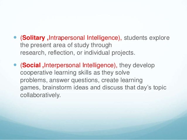  (Solitary ,Intrapersonal Intelligence), students explore  the present area of study through  research, reflection, or in...
