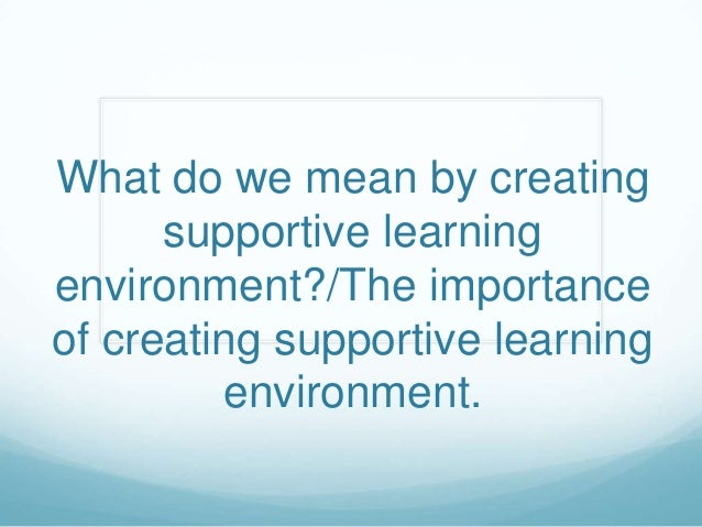 What do we mean by creating      supportive learningenvironment?/The importanceof creating supportive learning         env...