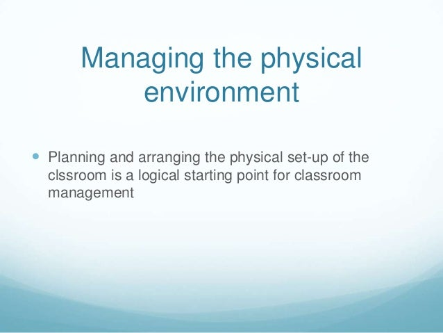 Managing the physical           environment Planning and arranging the physical set-up of the  clssroom is a logical star...